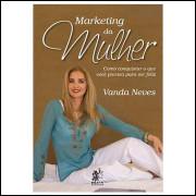 Marketing da Mulher - Como Conquistar o Que Você Precisa