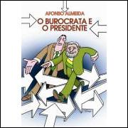 O Burocrata e o Presidente - Crônicas do Governo Lula