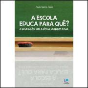 A Escola Educa para Quê ? a Educação Sob a Ótica de Quem Atua