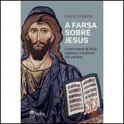 A Farsa Sobre Jesus - Como a Trama de Paulo Enganou o Mundo Por Dois Mil Anos - David Skrbina